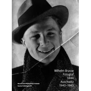 Wilhelm Brasse. Fotograf. 3444 Auschwitz 1940-1945